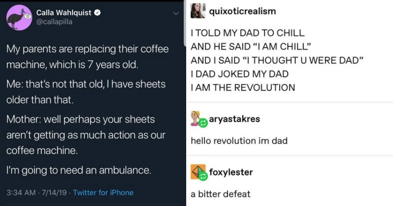 "A collection of clever comebacks that just nailed it | Calla Wahlquist O @callapilla My parents are replacing their coffee machine, which is 7 years old s not old have sheets older than Mother: well perhaps sheets aren't getting as much action as our coffee machine going need an ambulance | quixoticrealism TOLD MY DAD CHILL AND HE SAID AM CHILL"" AND SAID THOUGHT U WERE DAD DAD JOKED MY DAD TAM REVOLUTION aryastakres hello revolution im dad foxylester bitter defeat"