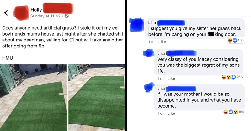 Funny cringey facebook post about stolen astro turf, woman steals astro-turf from her ex's mom's house | Holly Does anyone need artificial grass stole out my ex boyfriends mums house last night after she chatted shit about my dead nan, selling 1 but will take any other offer going 5p HMU Haha Macey Should have took her wheelchair too | Lisa suggest give my sister her grass back before l'm banging on fucking door. i1.3k 1 d Like Lisa Very classy Macey considering biggest regret my sons life.