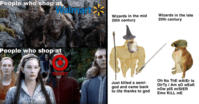 Funny memes about Lord of the rings, dank LOTR memes, lotr shitposting, gollum memes, frodo memes | Orcs vs elves People who shop at Walmart People who shop at TARGET | Wizards mid 20th century Wizards late 20th century Oh No wAtEr Is DirTy Am sO wEak now plS miStER Emo KILL Just killed semi- god and came back life thanks god