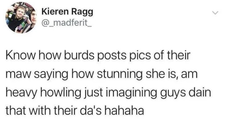 A collection of funny and ridiculous Scottish tweets | Kieren Ragg @_madferit_ Know burds posts pics their maw saying stunning she is, am heavy howling just imagining guys dain with their da's hahaha >