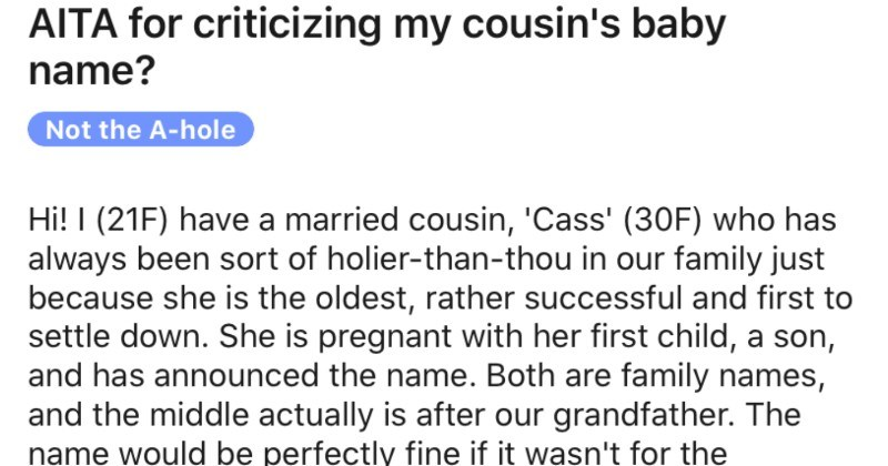 Woman asks people on Reddit if she was wrong for saying baby's name will lead to bullying | AITA criticizing my cousin's baby name? Not hole Hi 21F) have married cousin Cass 30F) who has always been sort holier-than-thou our family just because she is oldest, rather successful and first settle down. She is pregnant with her first child son, and has announced name. Both are family names, and middle actually is after our grandfather name would be perfectly fine if wasn't surname initials name is