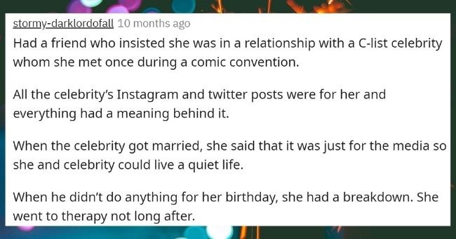 askreddit people reality delusional out of touch crazy | stormy-darklordofall 13.3k points 2 days ago Had friend who insisted she relationship with C-list celebrity whom she met once during comic convention. All celebrity's Instagram and twitter posts were her and everything had meaning behind celebrity got married, she said just media so she and celebrity could live quiet life he didn't do anything her birthday, she had breakdown. She went therapy not long after.