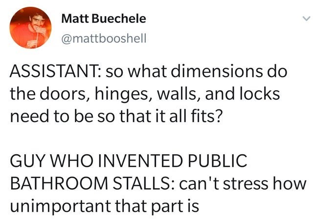top ten daily tweets from white people twitter | Matt Buechele @mattbooshell ASSISTANT: so dimensions do doors, hinges, walls, and locks need be so all fits? GUY WHO INVENTED PUBLIC BATHROOM STALLS: can't stress unimportant part is