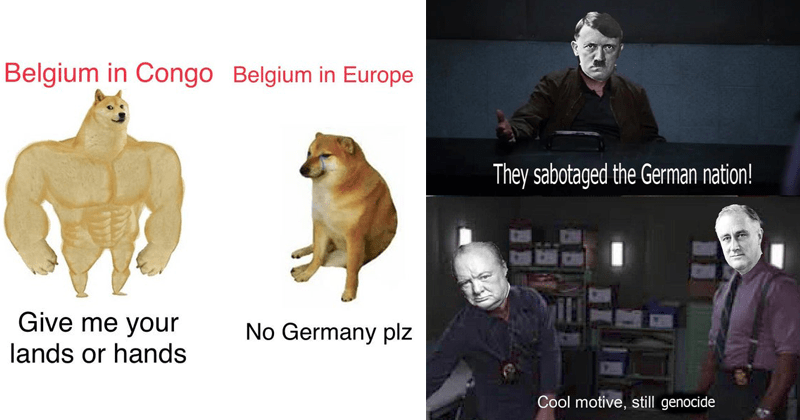 Funny dank memes about history, historical memes | swole doge vs cheems Belgium Congo Belgium Europe Give No Germany plz lands or hands | They sabotaged German nation! Cool motive, still genocide Hitler Churchill