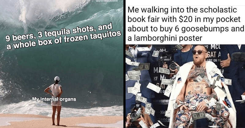 Funny random memes, stupid memes, depressing memes | person watching a huge wave about to crash on shore @shitheadsteve 9 beers, 3 tequila shots, and whole box frozen taquitos My internal organs | walking into scholastic book fair with $20 my pocket about buy 6 goosebumps and lamborghini poster s MCL SAT Mcl. LIVE ON PA MI Vs M SAT E O AYWEATHE SOTION Mo GREG IVE Conor McGregor