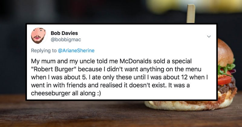 "People on Twitter describe their hilarious misunderstandings | Bob Davies @bobbigmac Replying ArianeSherine My mum and my uncle told McDonalds sold special ""Robert Burger"" because didn't want anything on menu about 5 ate only these until about 12 went with friends and realised doesn't exist cheeseburger all along"