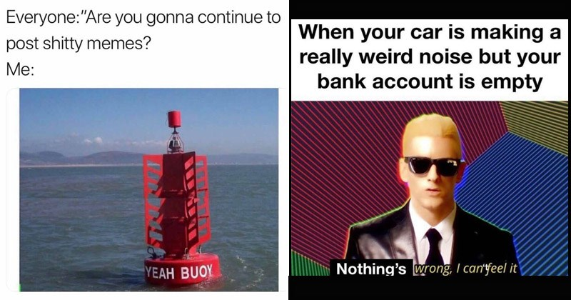 Funny random memes | Everyone: Are gonna continue post shitty memes YEAH BUOY | Eminem Rap God car is making really weird noise but bank account is empty Nothing's wrong can feel