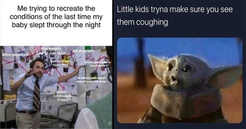 Funny memes about parenting | Always Sunny in Philadelphia Papa Silve trying recreate conditions last time my baby slept through night Nap length 2 hr 10 min total 68 degrees Dino pajamas alue Sleep sack zipped 87% Waves goodnight houseplant 16 minute bath (plays with alligator toy only) Dinner 3 fish sticks 27 peas F | Baby Yoda Little kids tryna make sure see them coughing