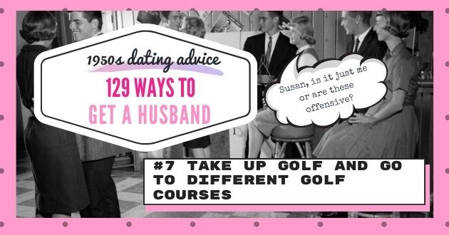 advice husband 1950 golf offensive dating apps tinder online relevant magazine advice | 1950s dating advice 129 WAYS GET HUSBAND #7 TAKE UP GOLF AND GO DIFFERENT GOLF COURSES Susan is it me or are these offensive