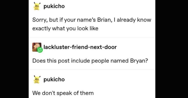 Funny Tumblr memes written by Tumblr user 'Pukicho' | pukicho Sorry, but if name's Brian already know exactly look like lackluster-friend-next-door Does this post include people named Bryan? pukicho don't speak them
