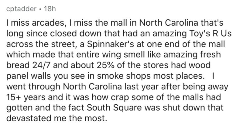 People share the most trivial things they miss about their childhood | cptadder 18h miss arcades miss mall North Carolina 's long since closed down had an amazing Toy's R Us across street Spinnaker's at one end mall which made entire wing smell like amazing fresh bread 24/7 and about 25 stores had wood panel walls see smoke shops most places went through North Carolina last year after being away 15+ years and crap some malls had gotten and fact South Square shut down devastated most fact fields
