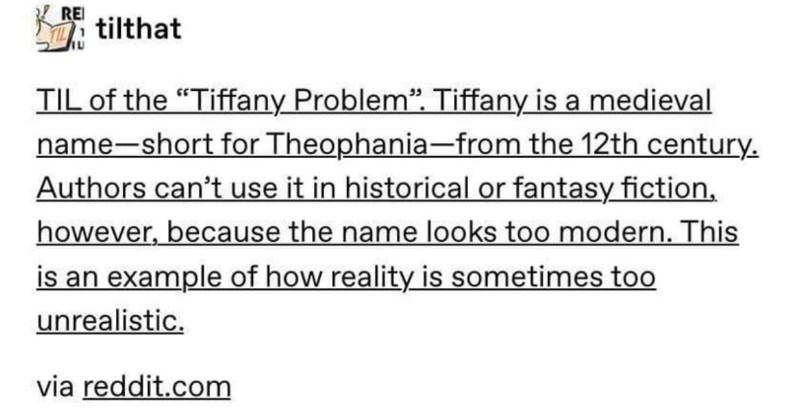 "Tumblr thread actually makes history fun to read about | REI tilthat TIL Tiffany Problem Tiffany is medieval name-short Theophania 12th century. Authors can't use historical or fantasy fiction, however, because name looks too modern. This is an example reality is sometimes too unrealistic. via reddit.com incorrectdiscworldquotes ""Authors can't use fantasy fiction, eh see about Terry Pratchett, probably"