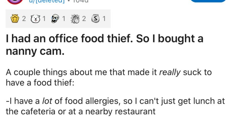 An office food thief gets outed by a nanny cam | r/ProRevenge Join u/[deleted 104d 1 2 3 1 had an office food thief. So bought nanny cam couple things about made really suck have food thief have lot food allergies, so can't just get lunch at cafeteria or at nearby restaurant
