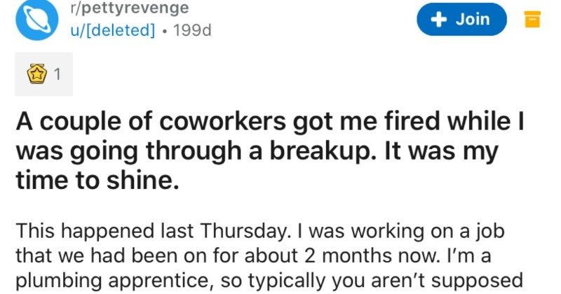 Coworkers try to get an employee fired, so the employee takes revenge | r/pettyrevenge Join u/[deleted 199d 1 couple coworkers got fired while going through breakup my time shine. This happened last Thursday working on job had been on about 2 months now plumbing apprentice, so typically aren't supposed be on phone on job. However going through pretty nasty breakup, and upset about wasn't on my phone too much though only responded few times had minute do so, and took one phone call lasted all 2