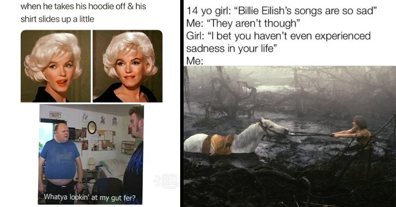 "Funny random memes | Marilyn Monroe he takes his hoodie off his shirt slides up a little Whatya lookin' at my gut fer? | 14 yo girl Billie Eilish's songs are so sad They aren't though"" Girl bet haven't even experienced sadness life the Neverending Story movie"