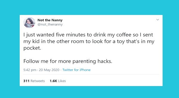 Funniest parenting tweets | Not Nanny @not_thenanny just wanted five minutes drink my coffee so sent my kid other room look toy 's my pocket. Follow more parenting hacks. 5:42 pm 20 May 2020 Twitter iPhone 311 Retweets 1.6K Likes