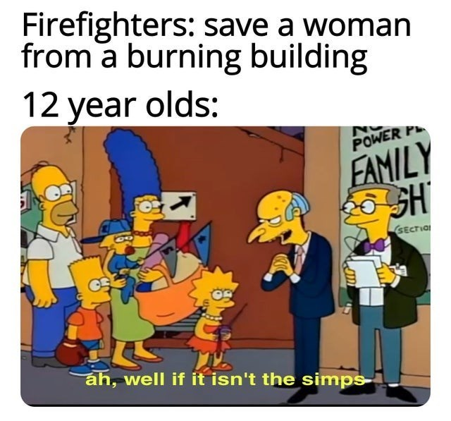 top ten 10 memes daily | Firefighters: save woman burning building 12 year olds: POWER P FAMILY SH SECTIO áh, well if isn't simps-