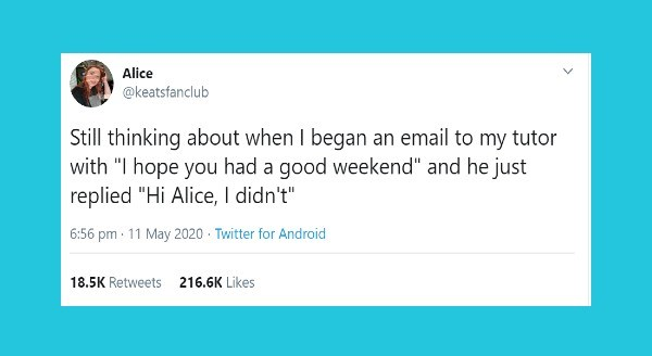 "funniest women tweets | Alice @keatsfanclub Still thinking about began an email my tutor with hope had good weekend"" and he just replied ""Hi Alice didn't"" 6:56 pm 11 May 2020 Twitter Android 18.5K Retweets 216.6K Likes"