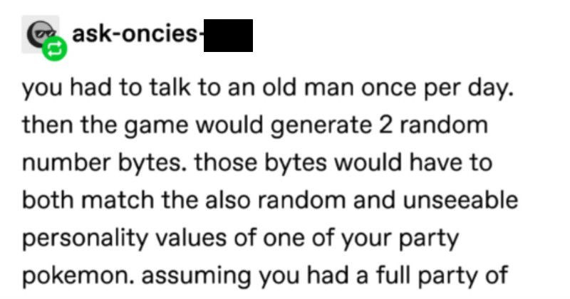Tumblr dissets Pokémon's probability system, and it's amazing | rocketreturns remember mirage island shit pokemon r/s/e fucked nonsense ask-oncies-jizz had talk an old man once per day. then game would generate 2 random number bytes. those bytes would have both match also random and unseeable personality values one party pokemon. assuming had full party 6 roughly 1/10000 chance. thats rarer than finding shiny. and this wasn't once per random encounter this once per day. this only way find liechi