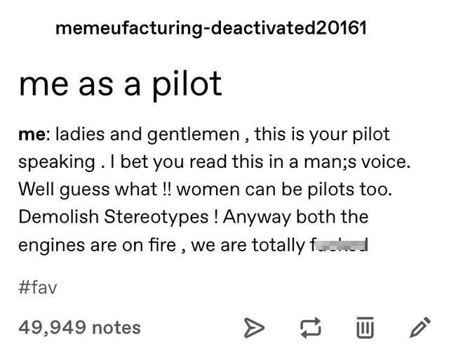 top ten 10 tumblr posts daily | memeufacturing-deactivated20161 as pilot ladies and gentlemen this is pilot speaking bet read this man;s voice. Well guess women can be pilots too. Demolish Stereotypes Anyway both engines are on fire are totally f #fav 49,949 notes