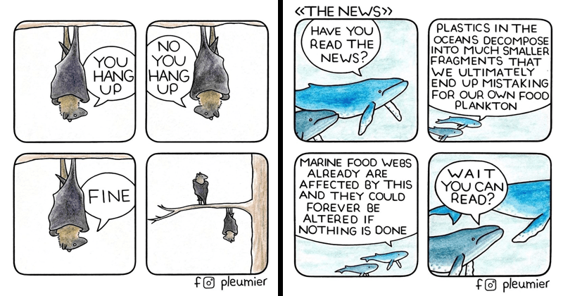 Funny animal comics from Plumier | illustration drawing two bats hanging upside down from a tree NO HANG HANG UP UP FINE f® pleumier | whales NEW PLASTICS OCEANS DECOMPOSE INTO MUCH SMALLER FRAGMENTS ULTIMATELY END UP MISTAKING OUR OWN FOOD PLANKTON HAVE READ NEWS? MARINE FOOD WEBS ALREADY ARE AFFECTED BY THIS AND THEY COULD FOREVER BE ALTERED IE NOTHING IS DONE WAIT CAN READ? fO pleumier
