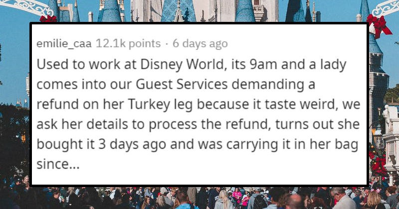 Frustrating times entitled customers and people went full Karen | emilie_caa 12.1k points 6 days ago Used work at Disney World, its 9am and lady comes into our Guest Services demanding refund on her Turkey leg because taste weird ask her details process refund, turns out she bought 3 days ago and carrying her bag since