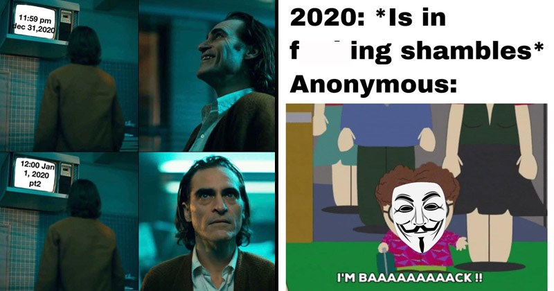 Funny dank memes about how horrible 2020 has been | Joaquin Phoenix the Joker watching TV 11:59 pm d 31,2020 12:00 Jan 1, 2020 pt2 she | Southpark 2020 Is fucking shambles Anonymous BAAAAAAAAACK !