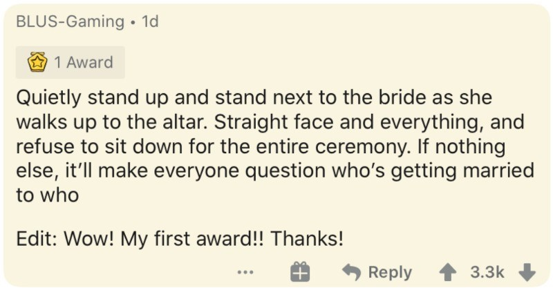 People describe the various ways they'd ruin a wedding in five minutes | BLUS-Gaming• 1d 1 Award Quietly stand up and stand next bride as she walks up altar. Straight face and everything, and refuse sit down entire ceremony. If nothing else ll make everyone question who's getting married who Edit: Wow! My first award Thanks! Reply 3.3k