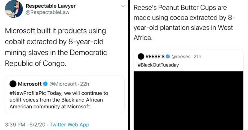 Twitter thread from lawyer about hypocritical brands posting about black lives matter, microsoft, reese's, hershey's, prada | Respectable Lawyer @RespectableLaw Microsoft built products using cobalt extracted by 8-year-old mining slaves Democratic Republic Congo. Microsoft O @Microsoft 22h #NewProfilePic Today will continue uplift voices Black and African American community at Microsoft | Respectable Lawyer @RespectableLaw Reese's Peanut Butter Cups are made using cocoa extracted by 8- year-old
