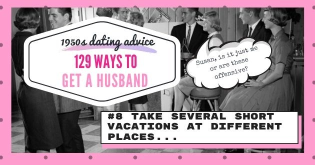 advice husband 1950 vacation offensive dating apps tinder online relevant magazine advice | 1950s dating advice 129 WAYS GET HUSBAND #8 TAKE SEVERAL SHORT VACATIONS AT DIFFERENT PLACES..