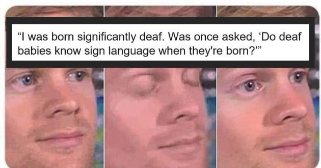 stupid questions people reddit funny | 7empestipated 7.7k points 15 hours ago born significantly deaf once asked Do deaf babies know sign language they're born?