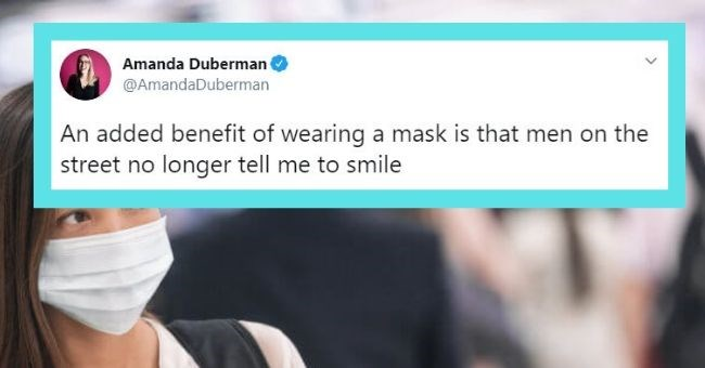 funny women tweets facemasks twitter female | Amanda Duberman @AmandaDuberman An added benefit wearing mask is men on street no longer tell smile 9:10 PM Apr 10, 2020 Twitter iPhone 108 Retweets 301 Likes