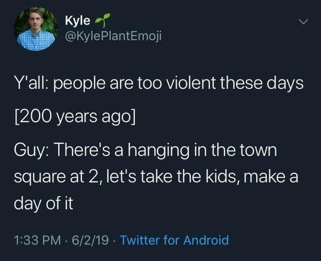 top ten daily white people tweets | Person - Kyle @KylePlantEmoji Y'all: people are too violent these days [200 years ago] Guy: There's hanging town square at 2, let's take kids, make day 1:33 PM 6/2/19 Twitter Android