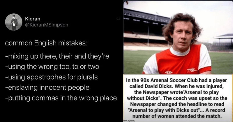 "Funny wordy memes, bad puns | Kieran @KieranMSimpson common English mistakes mixing up there, their and they're -using wrong too or two -using apostrophes plurals -enslaving innocent people -putting commas wrong place | 90s Arsenal Soccer Club had player called David Dicks he injured Newspaper wrote""Arsenal play without Dicks coach upset so Newspaper changed headline read ""Arsenal play with Dicks out record number women attended match. imgflip.com"