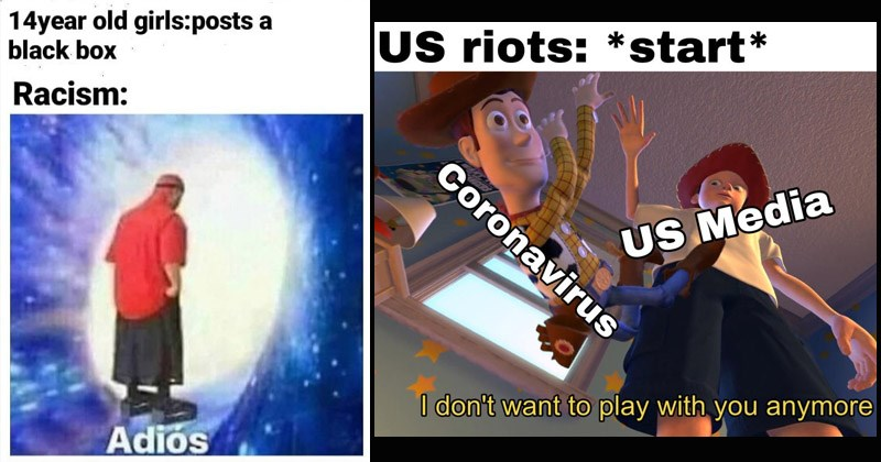 Some of the best dank memes from the week from /r/DankMemes | 14 year old girls:posts black box Racism: Adiós | US riots start Coronavirus US Media don't want play with anymore Toy Story Andy throwing Woody