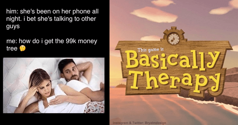 Animal Crossing memes, nintendo switch | This game is Basically Therapy Instagram Twitter: Bryalmdesign | couple in bed him: she's been on her phone all night bet she's talking other guys do get 99k money tree deposite daposite
