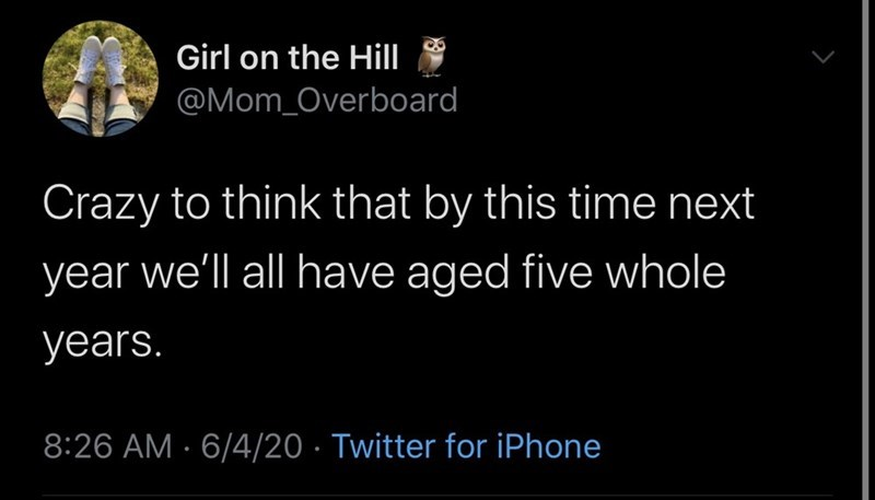 Funny random tweets, parenting tweets, facebook, quarantine, reopening | Girl on Hill @Mom_Overboard Crazy think by this time next year all have aged five whole years. 8:26 AM 6/4/20 Twitter iPhone