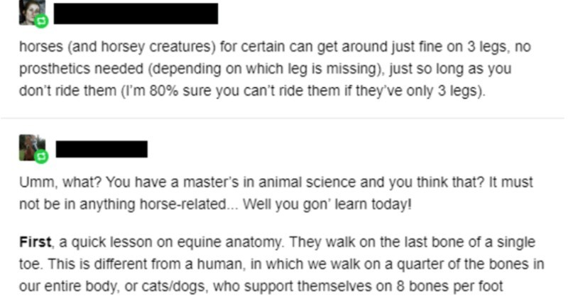 Master in animal sciences gets schooled on horses   horses (and horsey creatures certain can get around just fine on 3 legs, no prosthetics needed (depending on which leg is missing just so long as don't ride them 80% sure can't ride them if they've only 3 legs Umm have master's animal science and think must not be anything horse-related. Well gon' learn today! First quick lesson on equine anatomy. They walk on last bone single toe. This is different human which walk on quarter bones our entire