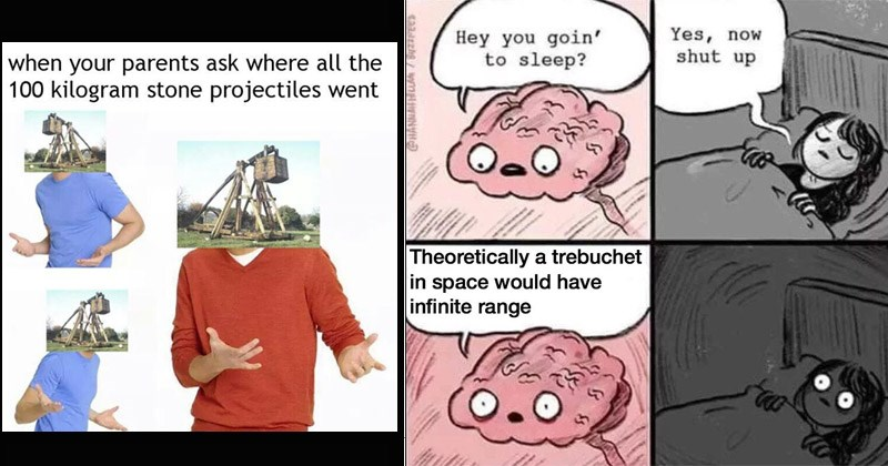 Funny dank memes about trebuchets | parents ask where all 100 kilogram stone projectiles went | comic Hey goin sleep? Yes, now shut up Theoretically trebuchet space would have infinite range