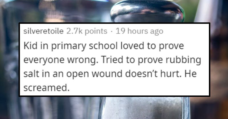 Stories of times when people were warned but did something dumb anyway | silveretoile 2.7k points 19 hours ago Kid primary school loved prove everyone wrong. Tried prove rubbing salt an open wound doesn't hurt. He screamed.