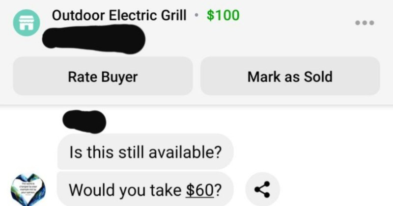 Seller completely destroys choosing beggars ability to negotiate | Outdoor Electric Grill Outdoor Electric Grill 100 Rate Buyer Mark as Sold Is this still available? Would take $60? waiting response.