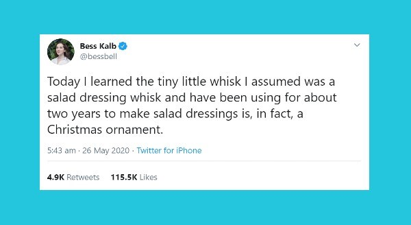 Funniest women tweets | Bess Kalb @bessbell Today learned tiny little whisk assumed salad dressing whisk and have been using about two years make salad dressings is fact Christmas ornament. 5:43 am 26 May 2020 Twitter iPhone 4.9K Retweets 115.5K Likes >