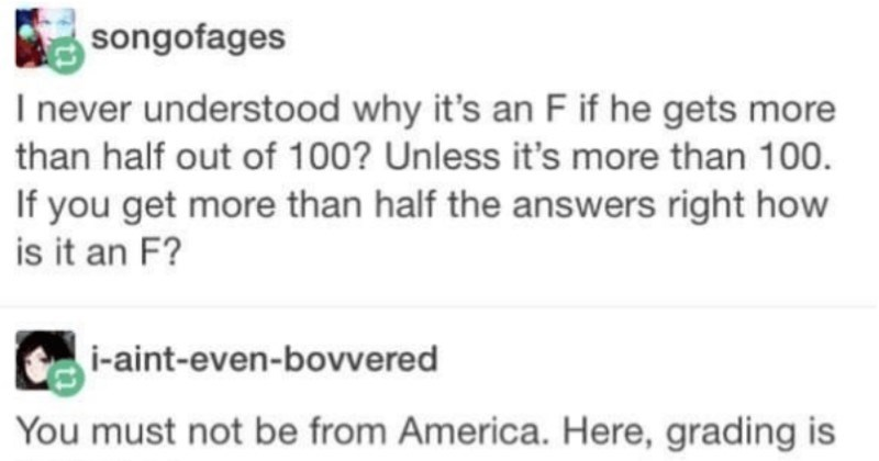 Cultures collide over unfair grading scales in a fun Tumblr thread | songofages never understood why 's an F if he gets more than half out 100? Unless 's more than 100. If get more than half answers right is an F aint-even-bovvered must not be America. Here, grading is fucked up.