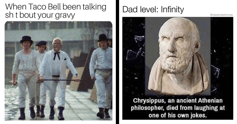 Funny random memes, spicy memes, dank memes, taco bell, kfc, stupid memes, relatable memes, sheeple, dad jokes, dad joke memes | Taco Bell been talking shit bout gravy Colonel Sanders walking with the Clockwork Orange gang | Dad level: Infinity @classicdadmoves Chrysippus, an ancient Athenian philosopher, died laughing at one his own jokes. bust