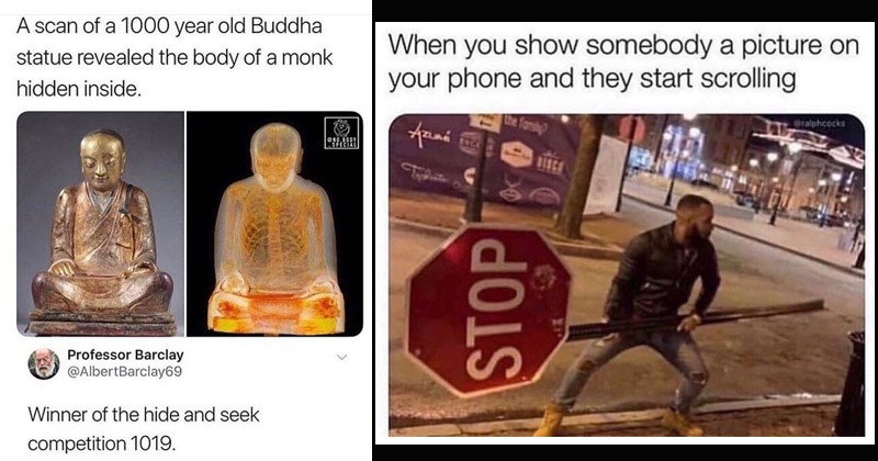 Funny random memes | scan 1000 year old Buddha statue revealed body monk hidden inside. ONO BODY Professor Barclay @AlbertBarclay69 Winner hide and seek competition 1019. | show somebody picture on phone and they start scrolling @ralphcocks Tomiy SXCE STOP man holding a STOP sign