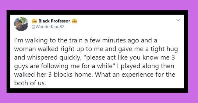 man tweets woman strangers saved hero story | Black Professor @WonderKing82 walking train few minutes ago and woman walked right up and gave tight hug and whispered quickly please act like know 3 guys are following while played along then walked her 3 blocks home an experience both us.