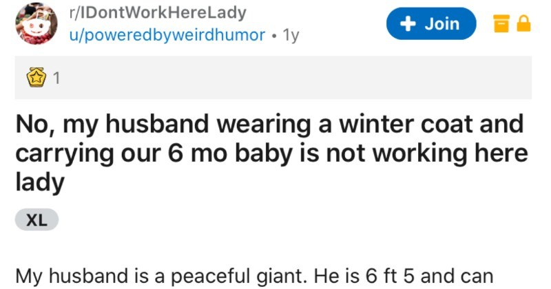 Giant husband humbles Karen at the store | r/IDontWorkHereLady Join u/poweredbyweirdhumor 1y 1 No, my husband wearing winter coat and carrying our 6 mo baby is not working here lady XL My husband is peaceful giant. He is 6 ft 5 and can look quite imposing even though he really is teddy bear. Never stressed or aggressive, never overreacting our raising his voice, just peaceful giant.