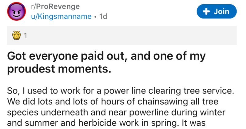 Foreman's coworkers get screwed over on getting paid, so he bests a lawyer and gets them backpay | r/ProRevenge u/Kingsmanname 1d Join Got everyone paid out, and one my proudest moments. So used work power line clearing tree service did lots and lots hours chainsawing all tree species underneath and near powerline during winter and summer and herbicide work spring grueling work northern mn with bugs and winters. Especially had walk through feet snow all day long.