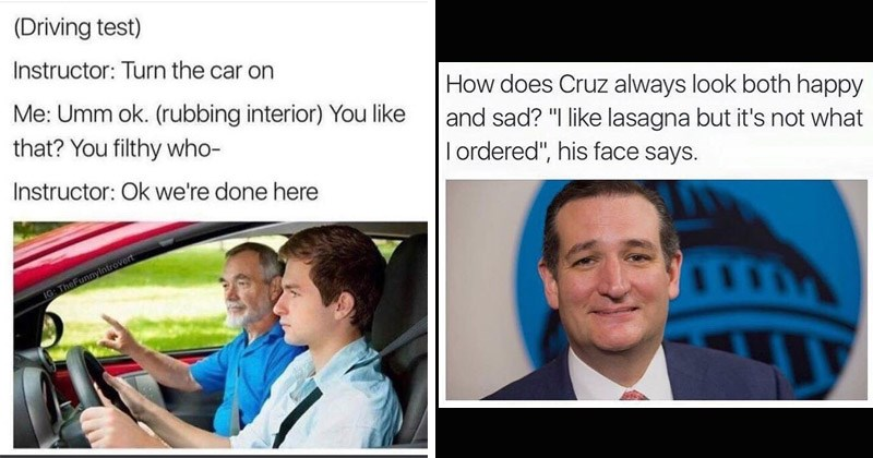 Funny random memes | (Driving test) Instructor: Turn car on Umm ok rubbing interior like filthy who- Instructor: Ok done here IG: TheFunnylntrovort | does Cruz always look both happy and sad like lasagna but 's not T ordered his face says.