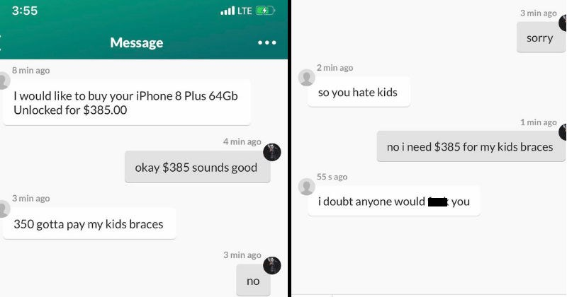 ridiculous entitled people and their absurd demands | Message 8 min ago would like buy iPhone 8 Plus 64Gb Unlocked 385.00 4 min ago okay $385 sounds good 3 min ago 350 gotta pay my kids braces 3 min ago no 3 min ago sorry 2 min ago so hate kids 1 min ago no need $385 my kids braces 55 s ago doubt anyone would fuck Message.